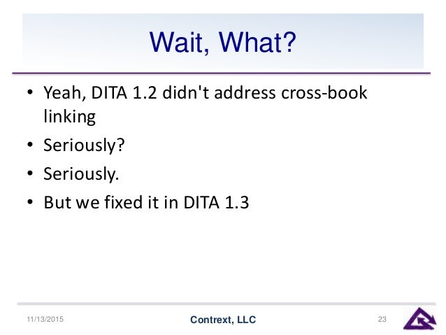 Wait, What? • Yeah, DITA 1.2 didn't address cross-book linking • Seriously? • Seriously. • But we fixed it in DITA 1.3 11/...