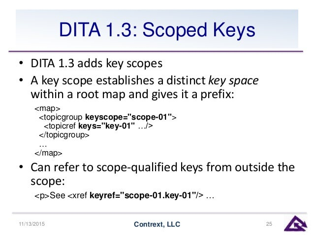 DITA 1.3: Scoped Keys • DITA 1.3 adds key scopes • A key scope establishes a distinct key space within a root map and give...