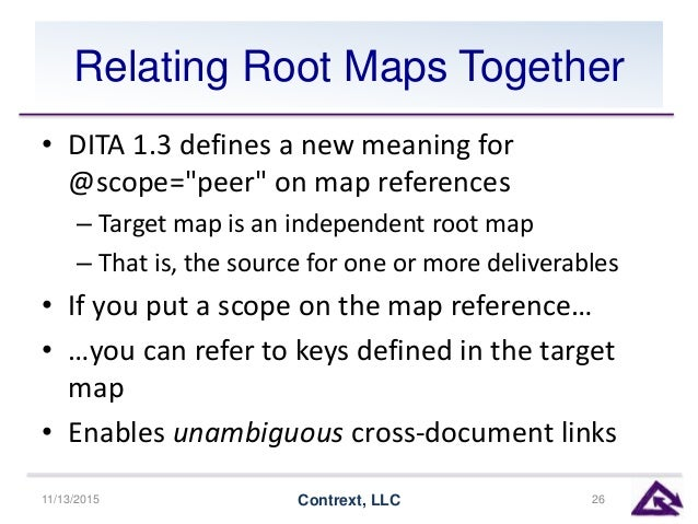 """Relating Root Maps Together • DITA 1.3 defines a new meaning for @scope=""""peer"""" on map references – Target map is an indepe..."""