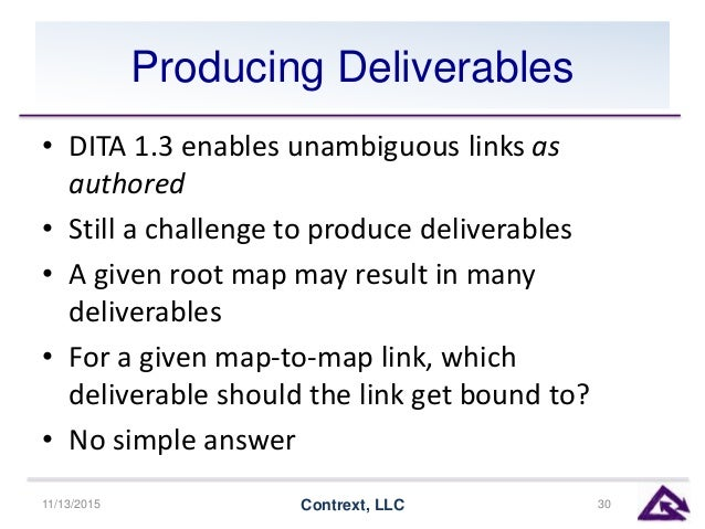 Producing Deliverables • DITA 1.3 enables unambiguous links as authored • Still a challenge to produce deliverables • A gi...