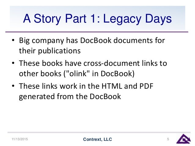 A Story Part 1: Legacy Days • Big company has DocBook documents for their publications • These books have cross-document l...