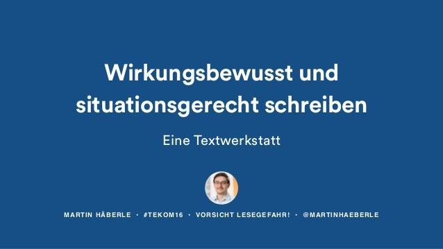 MARTIN HÄBERLE • #TEKOM16 • VORSICHT LESEGEFAHR! • @MARTINHAEBERLE Wirkungsbewusst und situationsgerecht schreiben Eine Te...