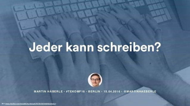 MARTIN HÄBERLE • #TEKOMF16 • BERLIN • 15.04.2016 • @MARTINHAEBERLE Jeder kann schreiben? Bild: https://twitter.com/thenate...