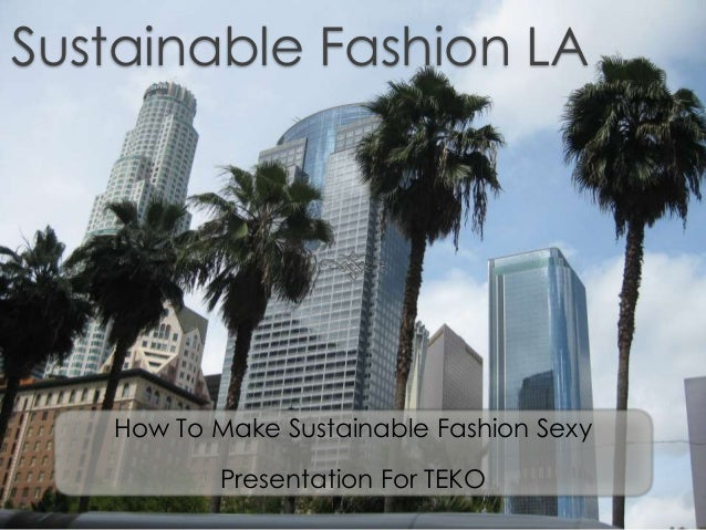 Sustainable Fashion LA How To Make Sustainable Fashion Sexy Presentation For TEKO