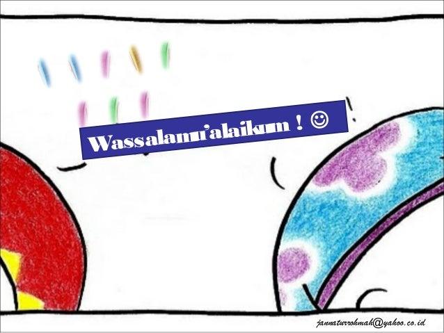 Wassalamu'alaikum !  jannaturrohmah@yahoo.co.id