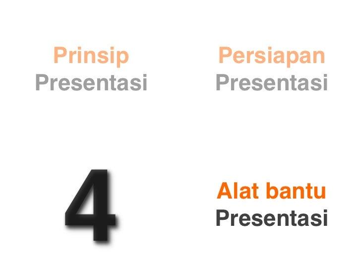 Prinsip     Persiapan Presentasi   Presentasi       4          Alat bantu              Presentasi
