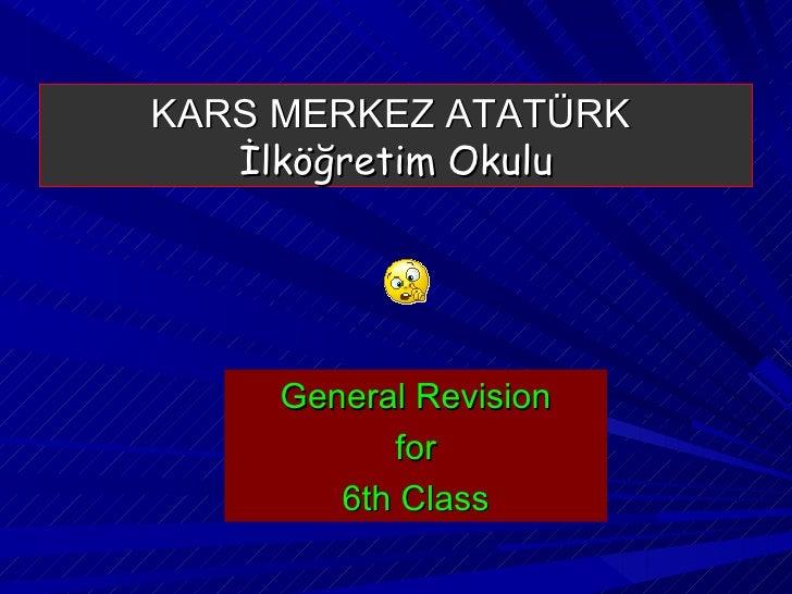 KARS MERKEZ ATATÜRK  İlköğretim Okulu <ul><li>General Revision </li></ul><ul><li>for </li></ul><ul><li>6th Class </li></ul>
