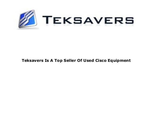 Teksavers Is A Top Seller Of Used Cisco Equipment