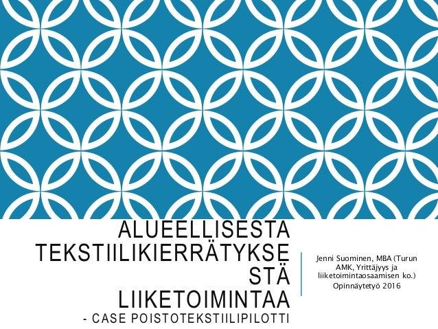 ALUEELLISESTA TEKSTIILIKIERRÄTYKSE STÄ LIIKETOIMINTAA - CASE POISTOTEKSTIILIPILOTTI Jenni Suominen, MBA (Turun AMK, Yrittä...