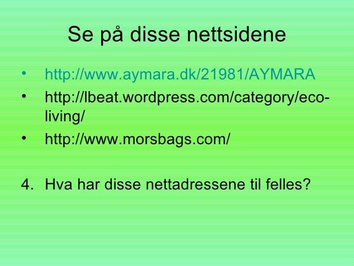 Se på disse nettsidene •   http://www.aymara.dk/21981/AYMARA •   http://lbeat.wordpress.com/category/eco-     living/ •   ...