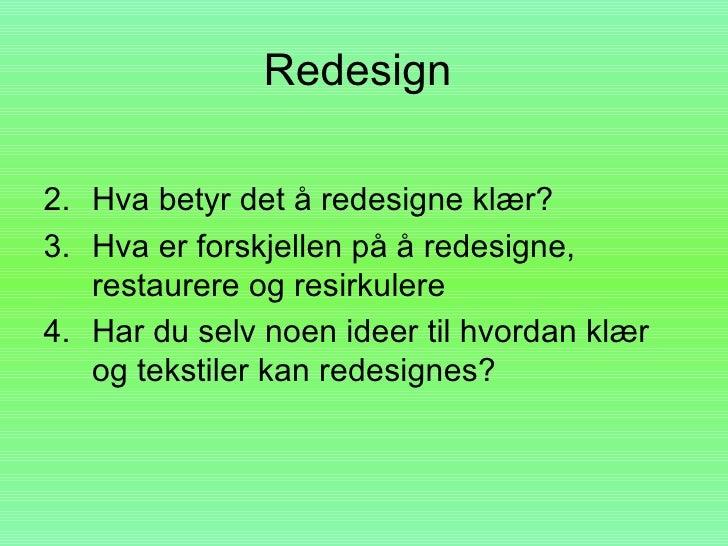 Redesign  2. Hva betyr det å redesigne klær? 3. Hva er forskjellen på å redesigne,    restaurere og resirkulere 4. Har du ...