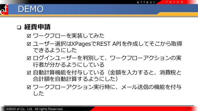 ©2020 ef Co., Ltd. All rights Reserved. e f f e c t f o r c e DEMO  経費申請  ワークフローを実装してみた  ユーザー選択はXPagesでREST APIを作成してそこか...