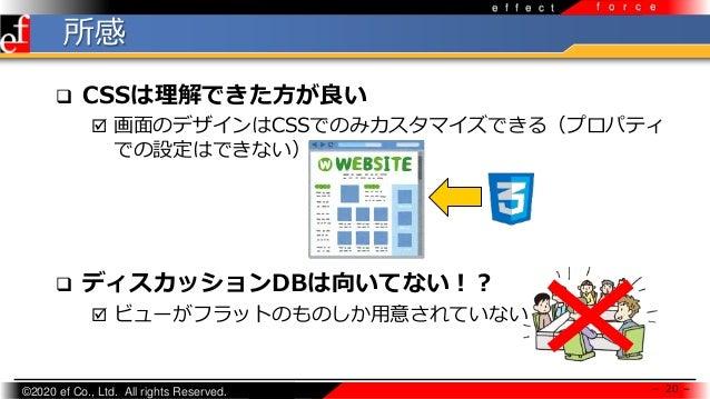 ©2020 ef Co., Ltd. All rights Reserved. e f f e c t f o r c e 所感 - 20 -  CSSは理解できた方が良い  画面のデザインはCSSでのみカスタマイズできる(プロパティ での...