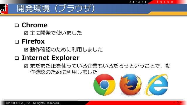©2020 ef Co., Ltd. All rights Reserved. e f f e c t f o r c e 開発環境(ブラウザ) - 5 -  Chrome  主に開発で使いました  Firefox  動作確認のために利...