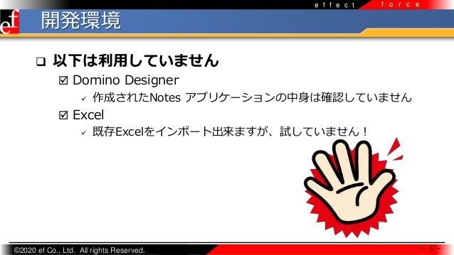 ©2020 ef Co., Ltd. All rights Reserved. e f f e c t f o r c e 開発環境 - 6 -  以下は利用していません  Domino Designer  作成されたNotes アプリケ...