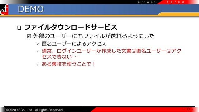 ©2020 ef Co., Ltd. All rights Reserved. e f f e c t f o r c e DEMO  ファイルダウンロードサービス  外部のユーザーにもファイルが送れるようにした  匿名ユーザーによるアク...