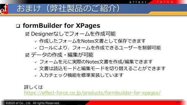 ©2020 ef Co., Ltd. All rights Reserved. e f f e c t f o r c e おまけ(弊社製品のご紹介)  formBuilder for XPages  Designerなしでフォームを作成可...