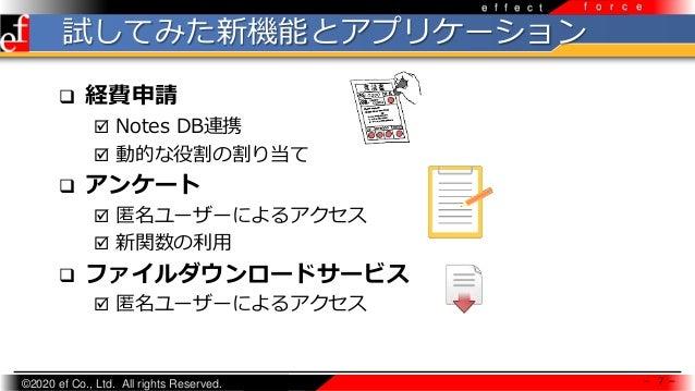 ©2020 ef Co., Ltd. All rights Reserved. e f f e c t f o r c e 試してみた新機能とアプリケーション  経費申請  Notes DB連携  動的な役割の割り当て  アンケート ...