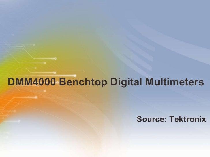 DMM4000 Benchtop Digital Multimeters <ul><li>Source: Tektronix </li></ul>