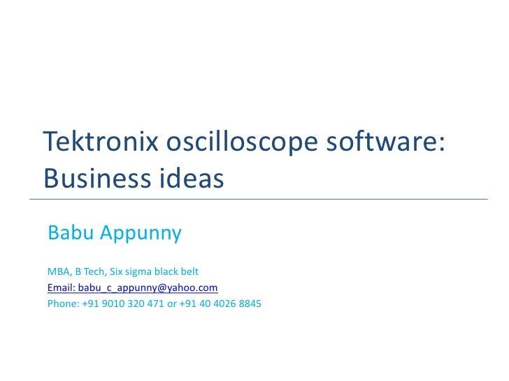 Tektronix oscilloscope software:Business ideasBabu AppunnyMBA, B Tech, Six sigma black beltEmail: babu_c_appunny@yahoo.com...