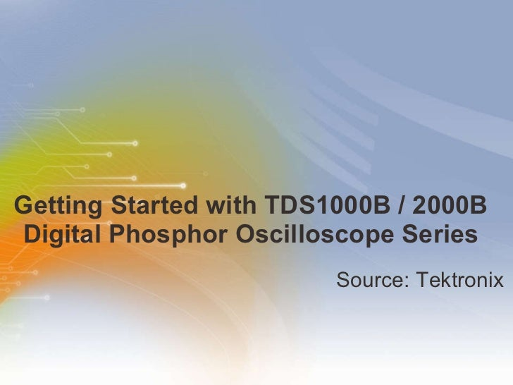 Getting Started with TDS1000B / 2000B  Digital Phosphor Oscilloscope Series  <ul><li>Source: Tektronix </li></ul>