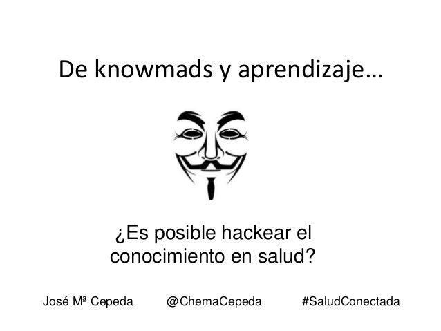 De knowmads y aprendizaje…  ¿Es posible hackear el conocimiento en salud? José Mª Cepeda  @ChemaCepeda  #SaludConectada
