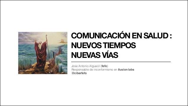 COMUNICACIÓN EN SALUD :  NUEVOS TIEMPOS  NUEVAS VÍAS Jose Antonio Alguacil (fefo) Responsable de inconformismo en ilusion ...