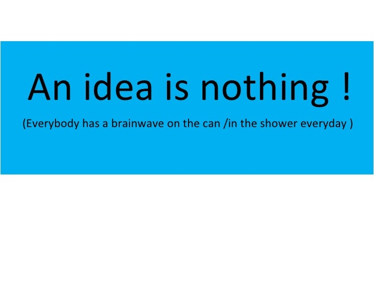 An idea is nothing ! (Everybody has a brainwave on the can /in the shower everyday )