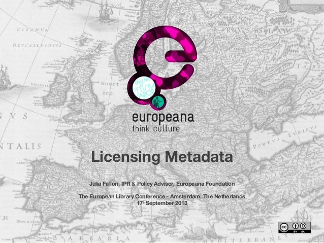 Licensing Metadata Julia Fallon, IPR & Policy Advisor, Europeana Foundation The European Library Conference - Amsterdam, T...