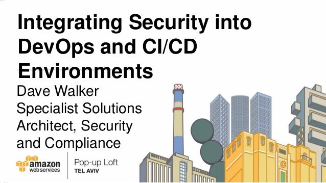 Integrating Security into DevOps and CI/CD Environments Dave Walker Specialist Solutions Architect, Security and Compliance