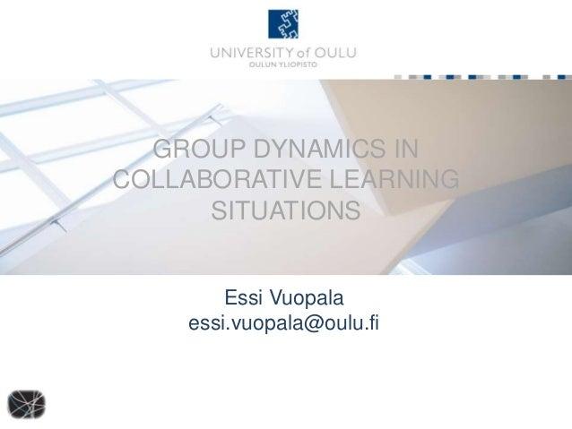 GROUP DYNAMICS INCOLLABORATIVE LEARNING      SITUATIONS        Essi Vuopala    essi.vuopala@oulu.fi