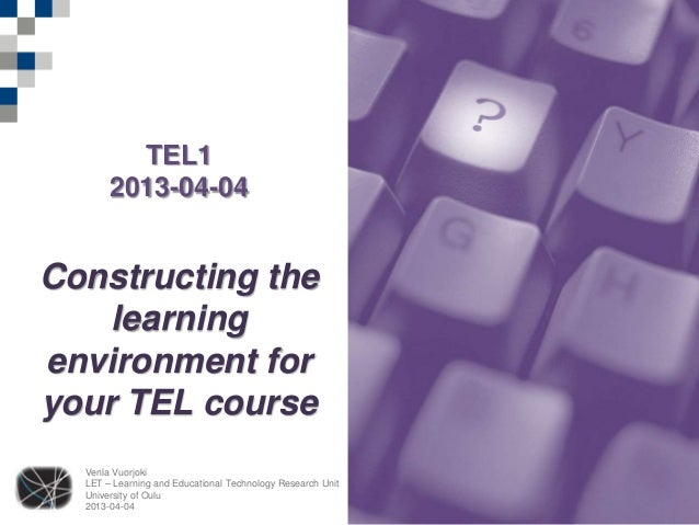 TEL1       2013-04-04Constructing the    learningenvironment foryour TEL course  Venla Vuorjoki  LET – Learning and Educat...