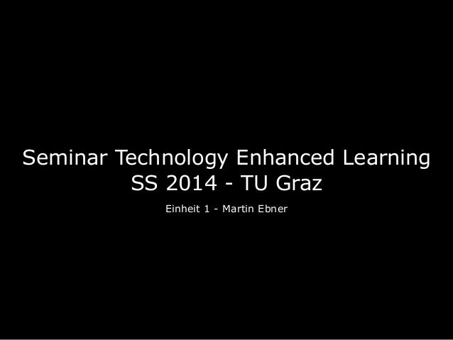 Seminar Technology Enhanced Learning SS 2014 - TU Graz Einheit 1 - Martin Ebner