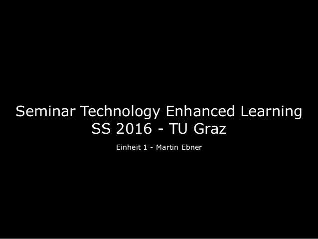 Seminar Technology Enhanced Learning SS 2016 - TU Graz Einheit 1 - Martin Ebner