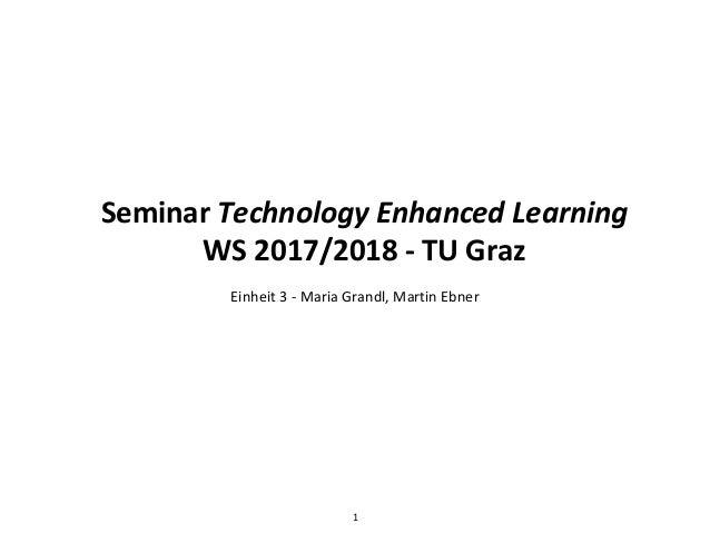 Seminar Technology Enhanced Learning WS 2017/2018 - TU Graz Einheit 3 - Maria Grandl, Martin Ebner 1