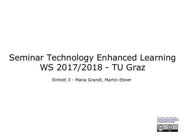 Seminar Technology Enhanced Learning WS 2017/2018 - TU Graz Einheit 3 - Maria Grandl, Martin Ebner This work is licensed u...