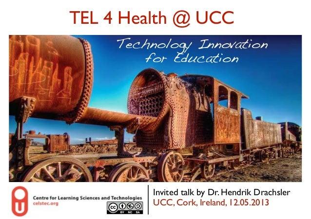 TEL 4 Health @ UCC Technology Innovation  for Education   Invited talk by Dr. Hendrik Drachsler UCC, Cork, Ireland, 12....