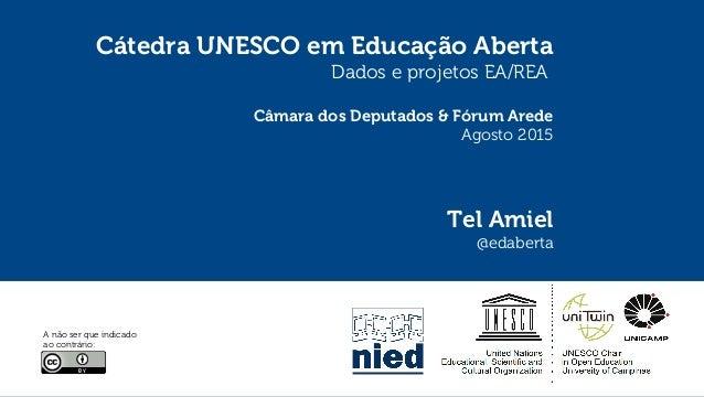 Cátedra UNESCO em Educação Aberta Dados e projetos EA/REA Câmara dos Deputados & Fórum Arede Agosto 2015 Tel Amiel @edaber...
