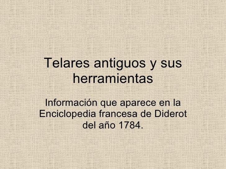 Telares antiguos y sus herramientas Información que aparece en la Enciclopedia francesa de Diderot del año 1784.