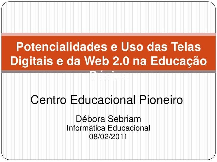 Potencialidades e Uso das Telas Digitais e da Web 2.0 na Educação Básica<br />Centro Educacional Pioneiro<br />Débora Sebr...