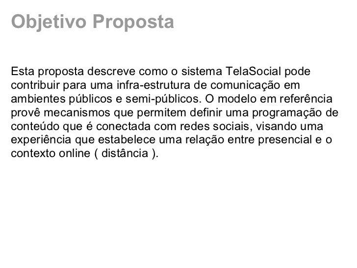 Objetivo PropostaEsta proposta descreve como o sistema TelaSocial podecontribuir para uma infra-estrutura de comunicação e...