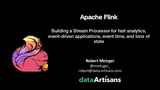 Apache Flink Building a Stream Processor for fast analytics, event-driven applications, event time, and tons of state Robe...