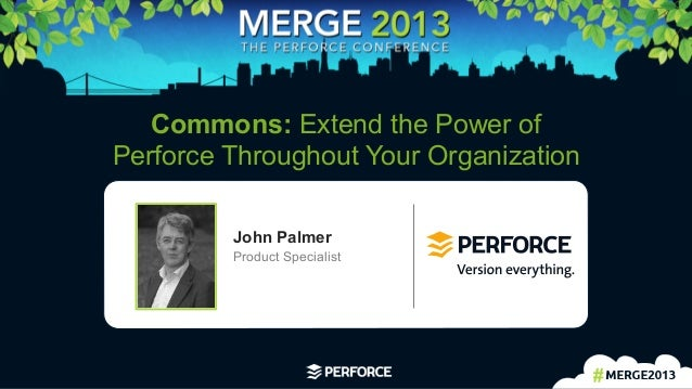 1   Commons: Extend the Power of Perforce Throughout Your Organization John Palmer Product Specialist