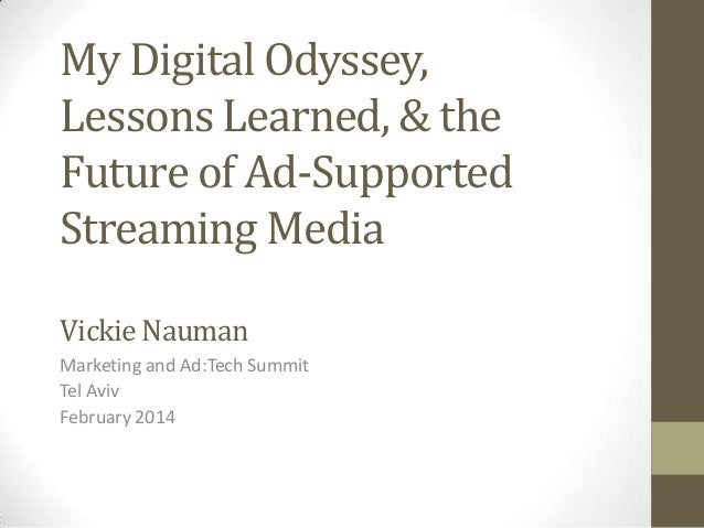 My Digital Odyssey, Lessons Learned, & the Future of Ad-Supported Streaming Media Vickie Nauman Marketing and Ad:Tech Summ...