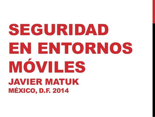 SEGURIDAD EN ENTORNOS MÓVILES JAVIER MATUK MÉXICO, D.F. 2014