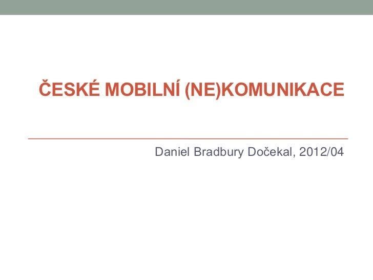 ČESKÉ MOBILNÍ (NE)KOMUNIKACE          Daniel Bradbury Dočekal, 2012/04