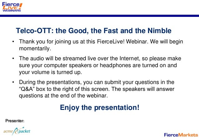 Telco-OTT: the Good, the Fast and the Nimble   • Thank you for joining us at this FierceLive! Webinar. We will begin     m...