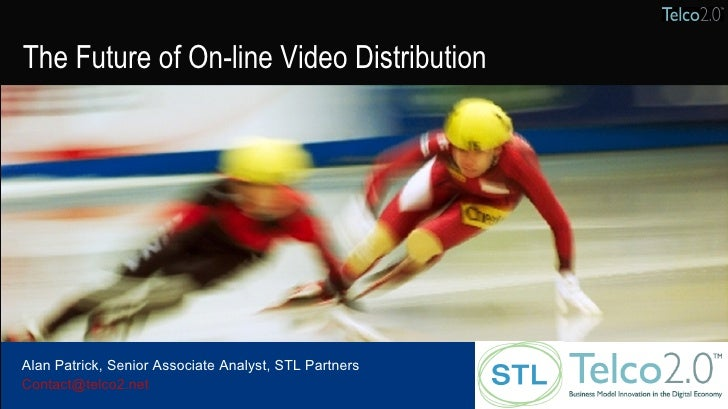 Presenter name Company name The Future of On-line Video Distribution Alan Patrick, Senior Associate Analyst, STL Partners ...