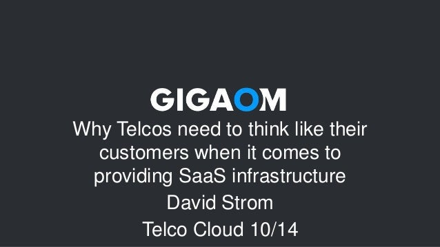 Why Telcos need to think like their  customers when it comes to  providing SaaS infrastructure  David Strom  Telco Cloud 1...