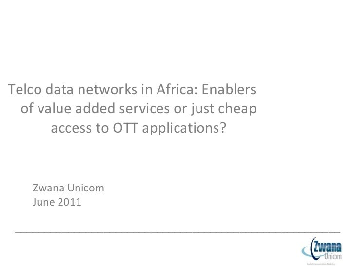 <ul><li>Telco data networks in Africa: Enablers of value added services or just cheap access to OTT applications? </li></u...